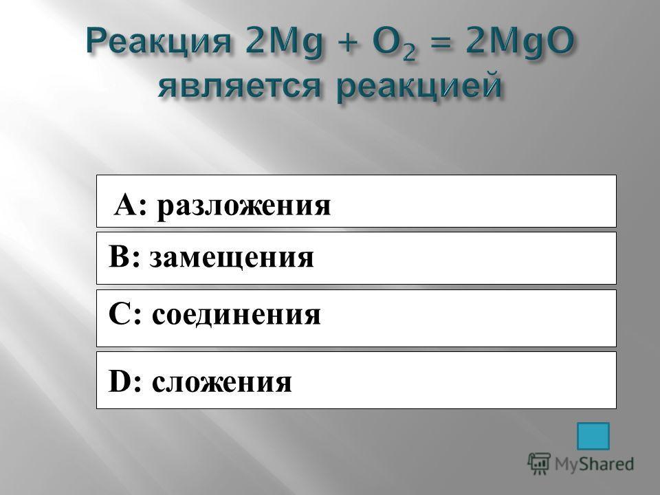 A: разложения B: замещения C: соединения D: сложения