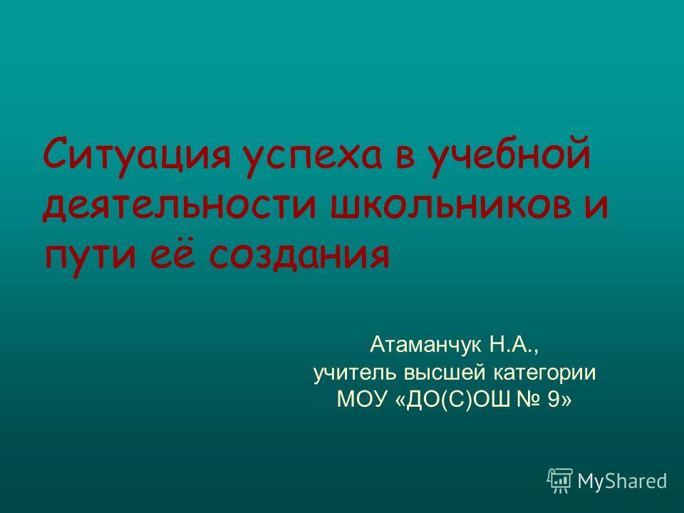 Ситуация успеха в учебной деятельности школьников и пути её создания Атаманчук Н.А., учитель высшей категории МОУ «ДО(С)ОШ 9»