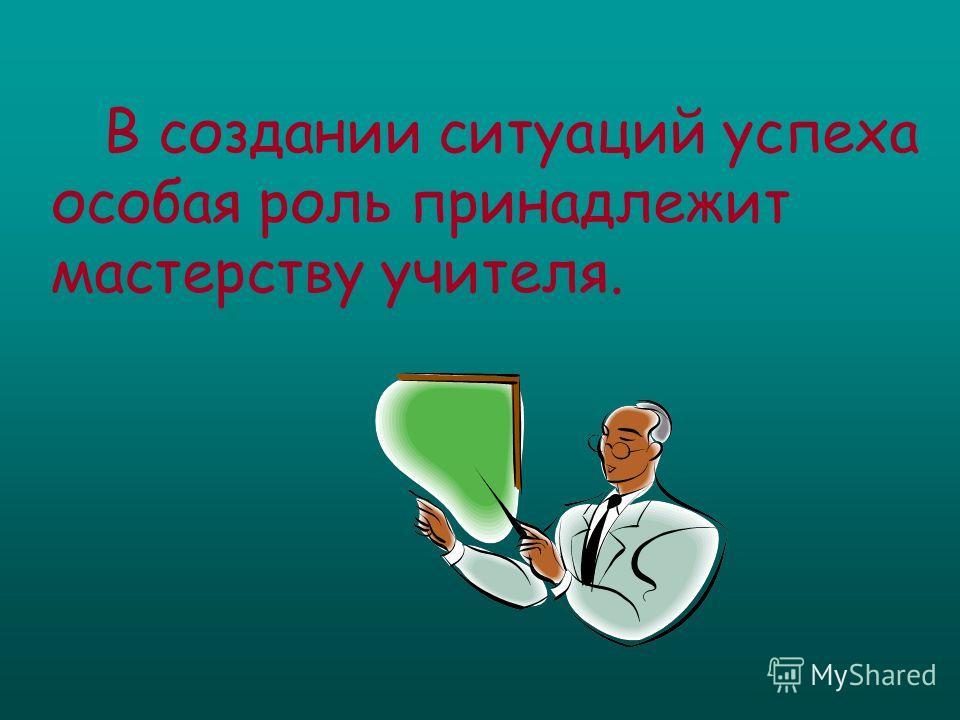 В создании ситуаций успеха особая роль принадлежит мастерству учителя.