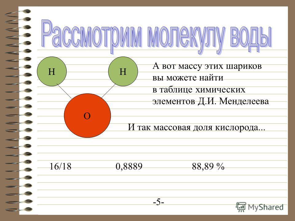 НН О А вот массу этих шариков вы можете найти в таблице химических элементов Д.И. Менделеева И так массовая доля кислорода... 16/180,888988,89 % -5-