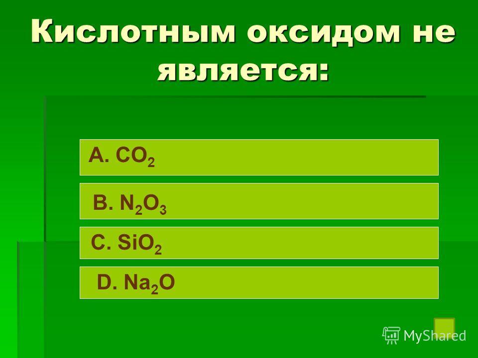 Кислотным оксидом не является: A. CO 2 B. N 2 O 3 C. SiO 2 D. Na 2 O