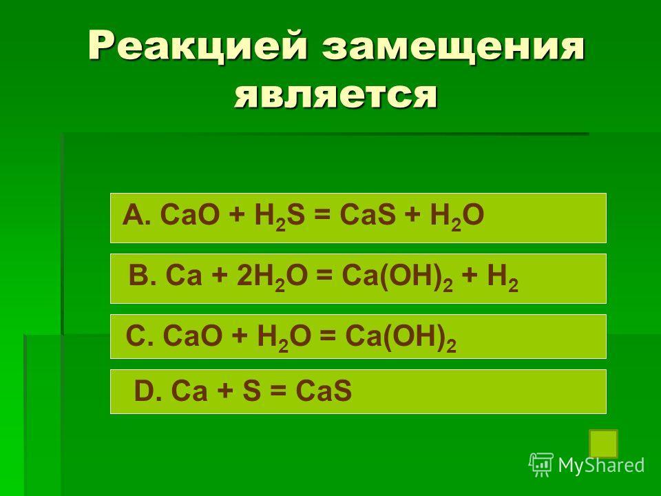 Реакцией замещения является A. CaO + H 2 S = CaS + H 2 O B. Ca + 2H 2 O = Ca(OH) 2 + H 2 C. CaO + H 2 O = Ca(OH) 2 D. Ca + S = CaS