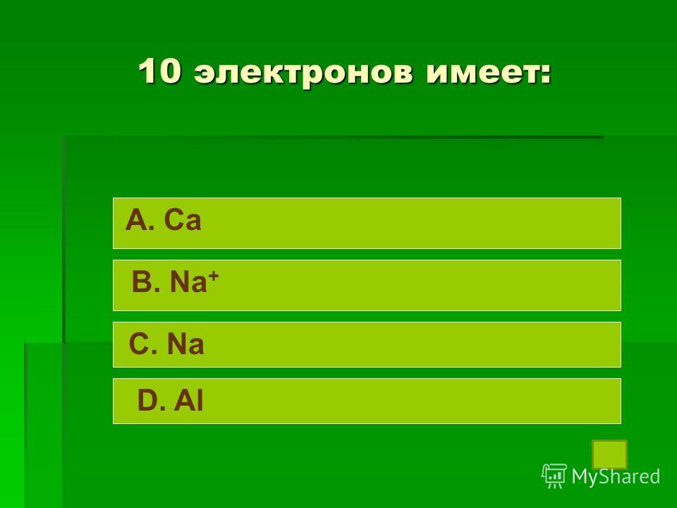 10 электронов имеет: A. Ca B. Na + C. Na D. Al