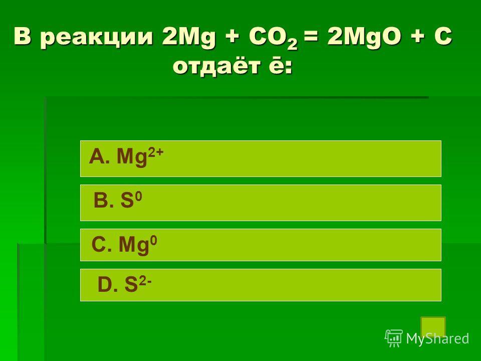 В реакции 2Mg + CO 2 = 2MgO + C отдаёт ē: A. Mg 2+ B. S 0 C. Mg 0 D. S 2-