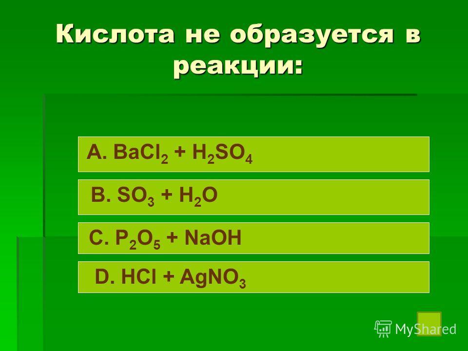 Кислота не образуется в реакции: A. BaCl 2 + H 2 SO 4 B. SO 3 + H 2 O C. P 2 O 5 + NaOH D. HCl + AgNO 3