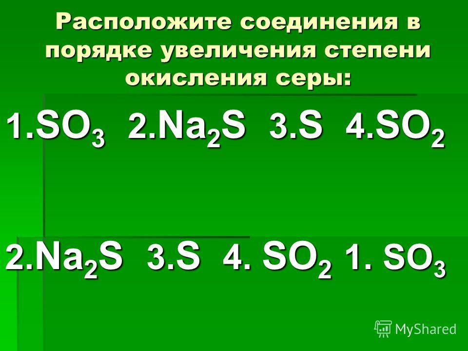 Расположите соединения в порядке увеличения степени окисления серы: 1.SО 3 2. Na 2 S 3. S 4. SO 2 2. Na 2 S 3. S 4. SO 2 1. SО 3