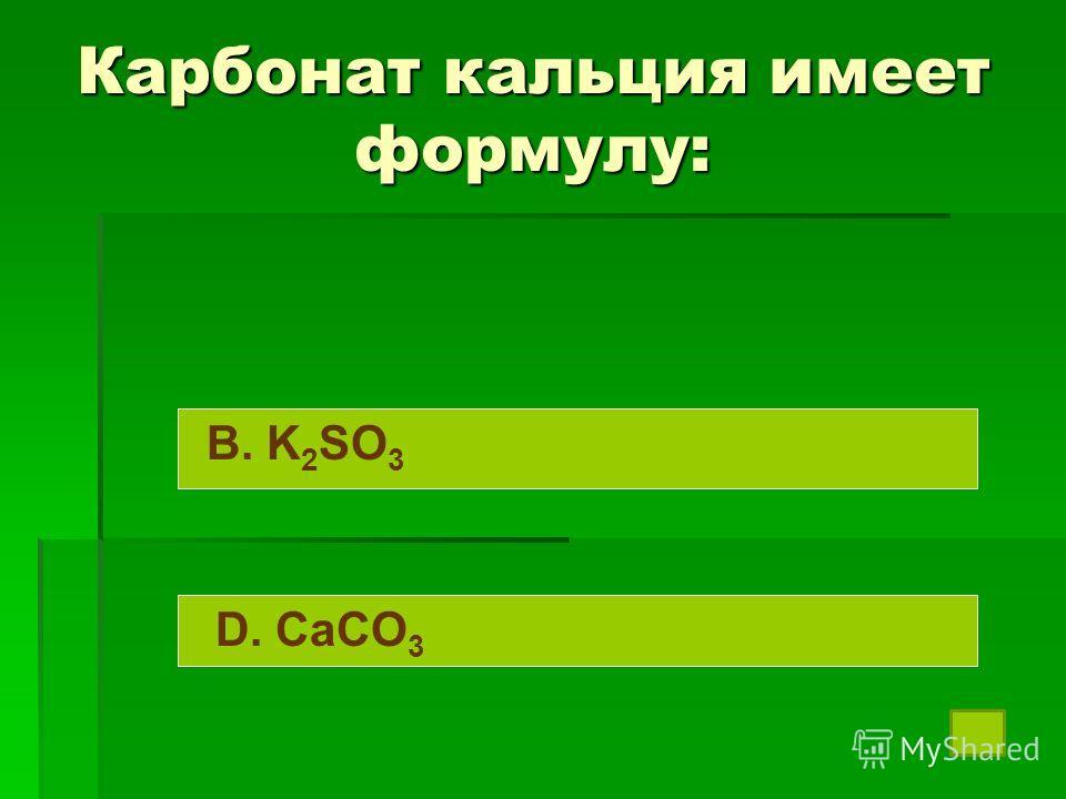 Карбонат кальция имеет формулу: B. K 2 SO 3 D. CaCO 3