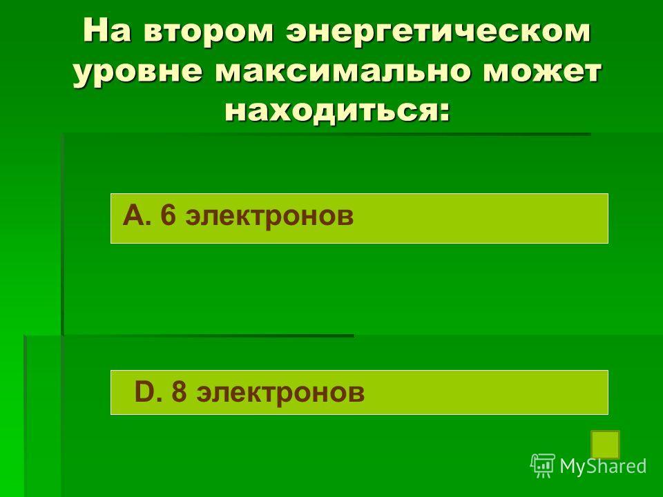 На втором энергетическом уровне максимально может находиться: A. 6 электронов D. 8 электронов