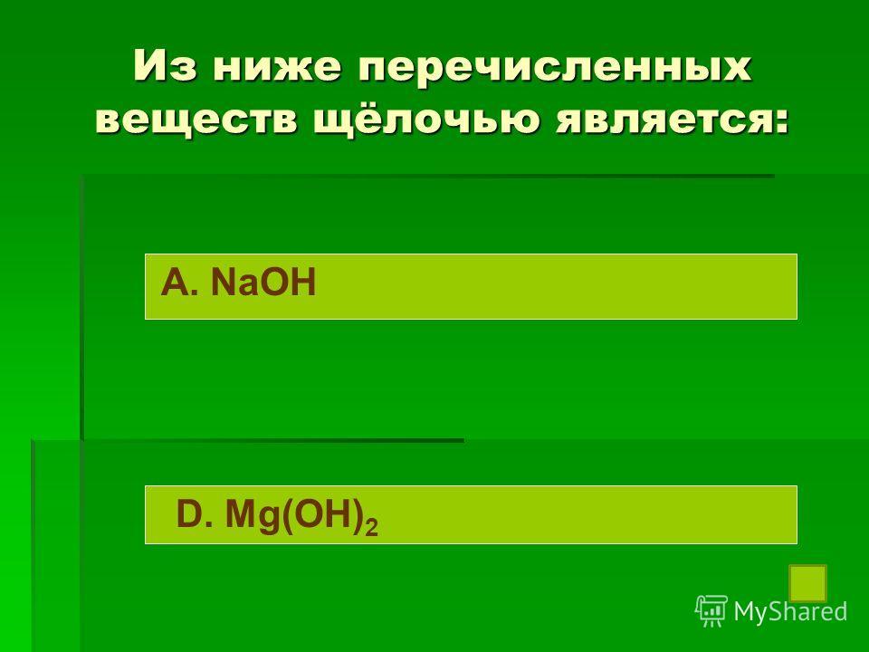 Из ниже перечисленных веществ щёлочью является: A. NaOH D. Mg(OH) 2