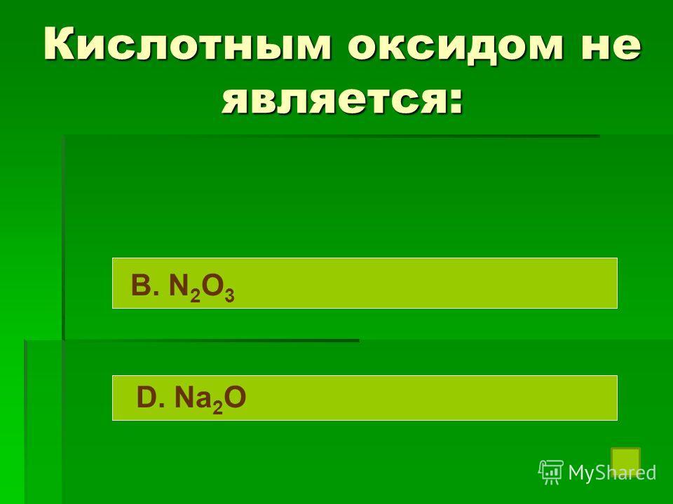 Кислотным оксидом не является: B. N 2 O 3 D. Na 2 O