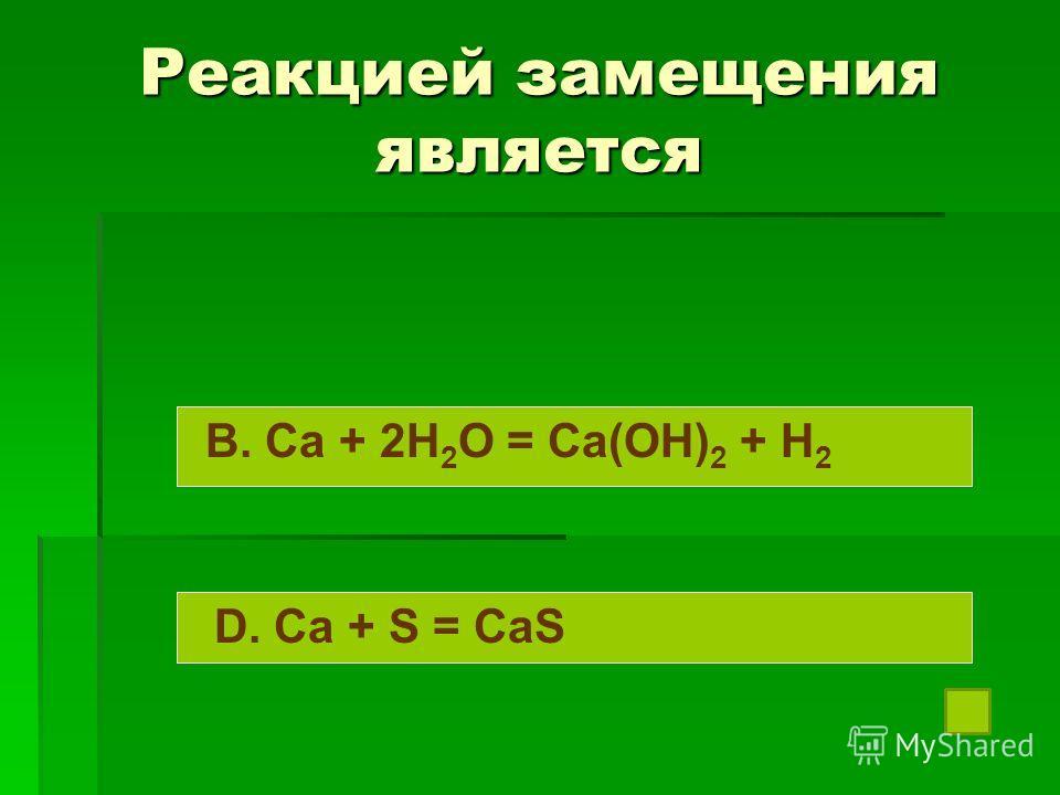 Реакцией замещения является B. Ca + 2H 2 O = Ca(OH) 2 + H 2 D. Ca + S = CaS