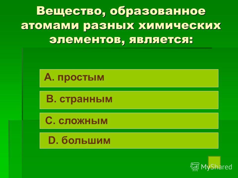 Вещество, образованное атомами разных химических элементов, является: A. простым B. странным C. сложным D. большим