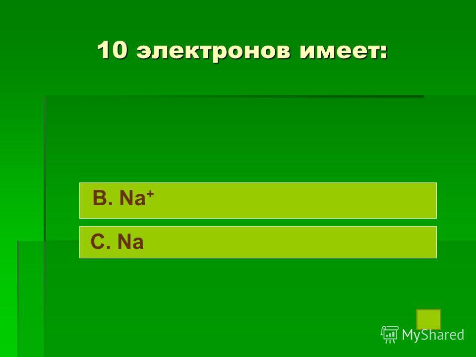10 электронов имеет: B. Na + C. Na