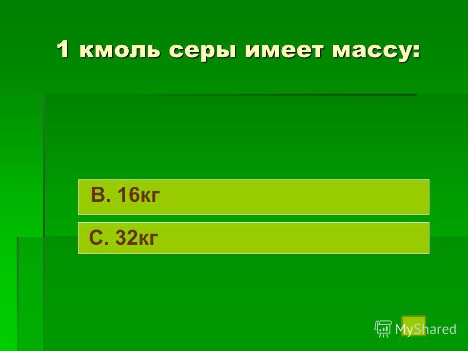 1 кмоль серы имеет массу: B. 16кг C. 32кг