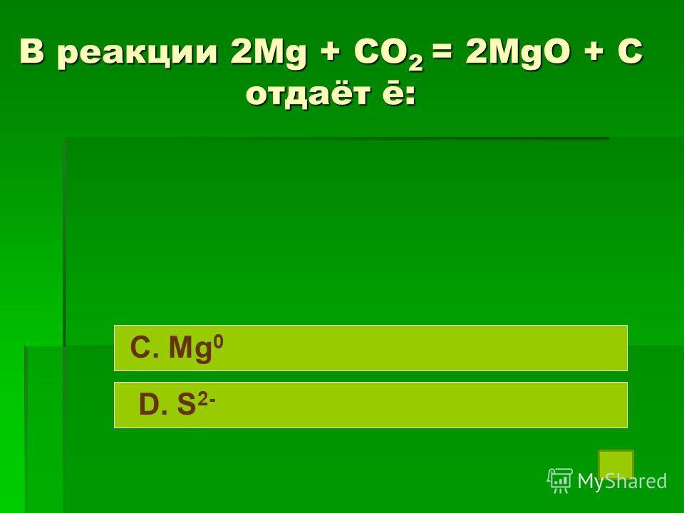В реакции 2Mg + CO 2 = 2MgO + C отдаёт ē: C. Mg 0 D. S 2-