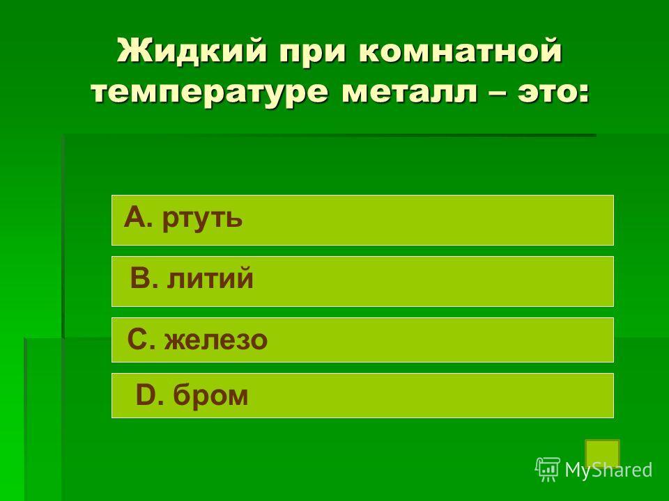 Жидкий при комнатной температуре металл – это: A. ртуть B. литий C. железо D. бром