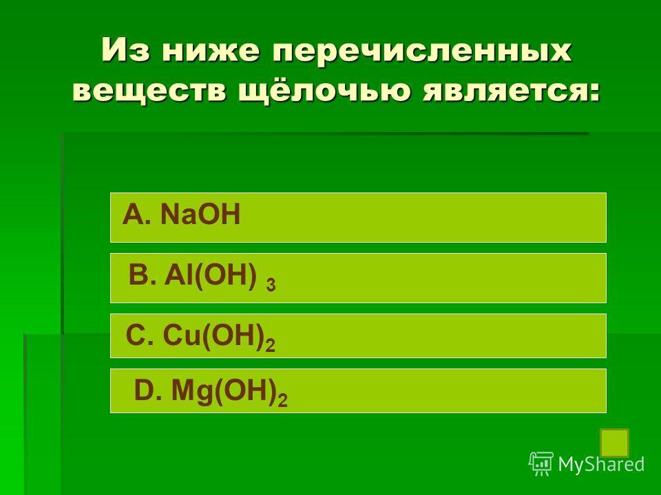 Из ниже перечисленных веществ щёлочью является: A. NaOH B. Al(OH) 3 C. Cu(OH) 2 D. Mg(OH) 2