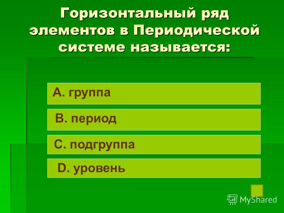 Горизонтальный ряд элементов в Периодической системе называется: A. группа B. период C. подгруппа D. уровень
