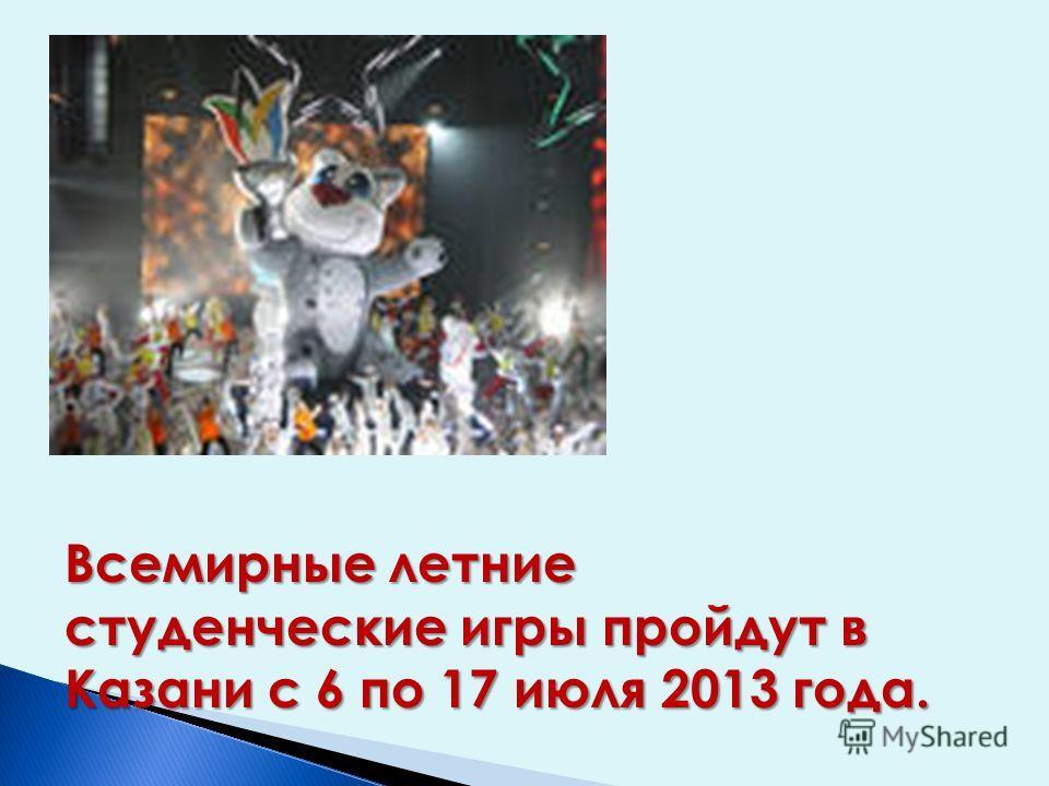Всемирные летние студенческие игры пройдут в Казани с 6 по 17 июля 2013 года.