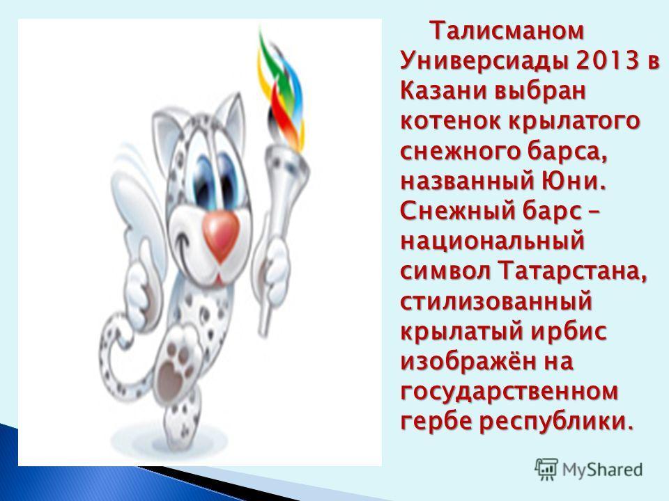 Талисманом Универсиады 2013 в Казани выбран котенок крылатого снежного барса, названный Юни. Снежный барс – национальный символ Татарстана, стилизованный крылатый ирбис изображён на государственном гербе республики. Талисманом Универсиады 2013 в Каза
