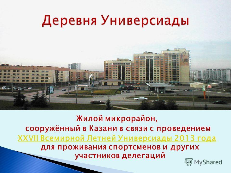 Жилой микрорайон, сооружённый в Казани в связи с проведением XXVII Всемирной Летней Универсиады 2013 года XXVII Всемирной Летней Универсиады 2013 года для проживания спортсменов и других участников делегаций