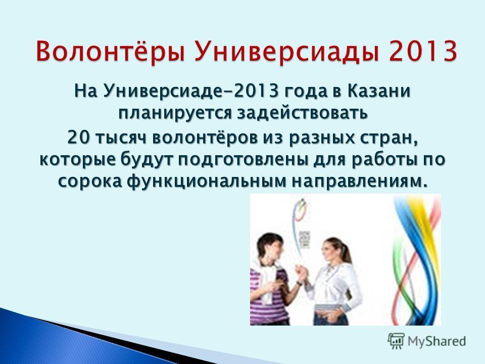 На Универсиаде-2013 года в Казани планируется задействовать 20 тысяч волонтёров из разных стран, которые будут подготовлены для работы по сорока функциональным направлениям.