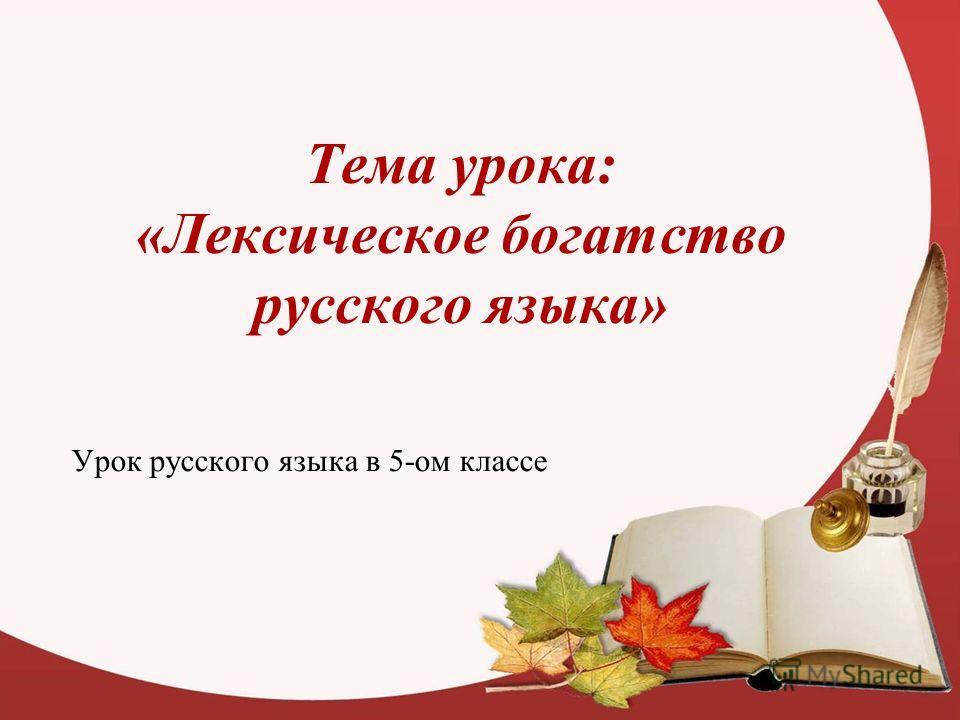 Тема урока: «Лексическое богатство русского языка» Урок русского языка в 5-ом классе