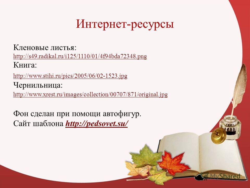 Интернет-ресурсы Кленовые листья: http://s49.radikal.ru/i125/1110/01/4f94bda72348.png Книга: http://www.stihi.ru/pics/2005/06/02-1523.jpg Чернильница: http://www.xrest.ru/images/collection/00707/871/original.jpg Фон сделан при помощи автофигур. Сайт