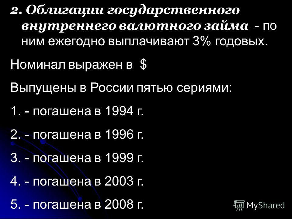 2. Облигации государственного внутреннего валютного займа - по ним ежегодно выплачивают 3% годовых. Номинал выражен в $ Выпущены в России пятью сериями: 1. - погашена в 1994 г. 2. - погашена в 1996 г. 3. - погашена в 1999 г. 4. - погашена в 2003 г. 5