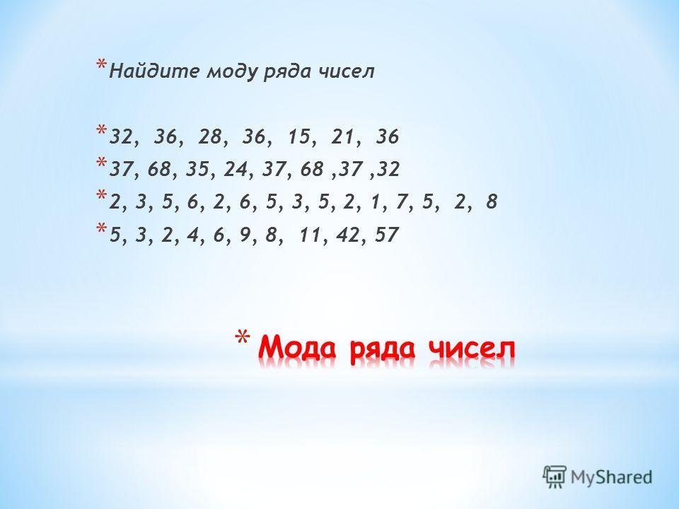 * Найдите моду ряда чисел * 32, 36, 28, 36, 15, 21, 36 * 37, 68, 35, 24, 37, 68,37,32 * 2, 3, 5, 6, 2, 6, 5, 3, 5, 2, 1, 7, 5, 2, 8 * 5, 3, 2, 4, 6, 9, 8, 11, 42, 57