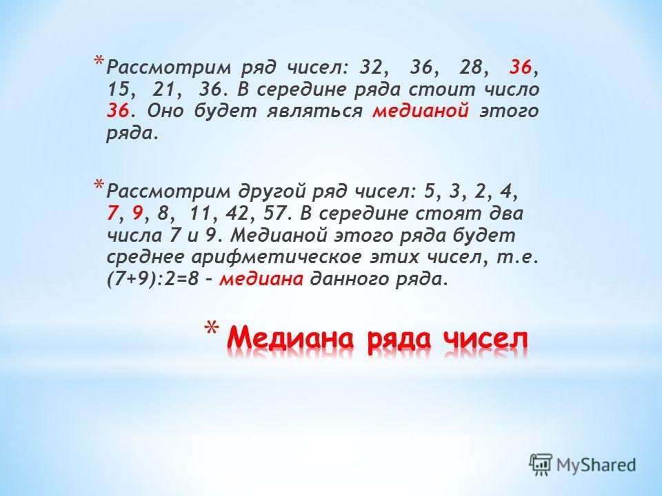 * Рассмотрим ряд чисел: 32, 36, 28, 36, 15, 21, 36. В середине ряда стоит число 36. Оно будет являться медианой этого ряда. * Рассмотрим другой ряд чисел: 5, 3, 2, 4, 7, 9, 8, 11, 42, 57. В середине стоят два числа 7 и 9. Медианой этого ряда будет ср