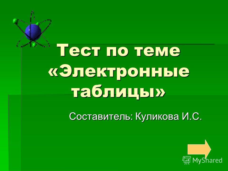 Тест по теме «Электронные таблицы» Составитель: Куликова И.С.