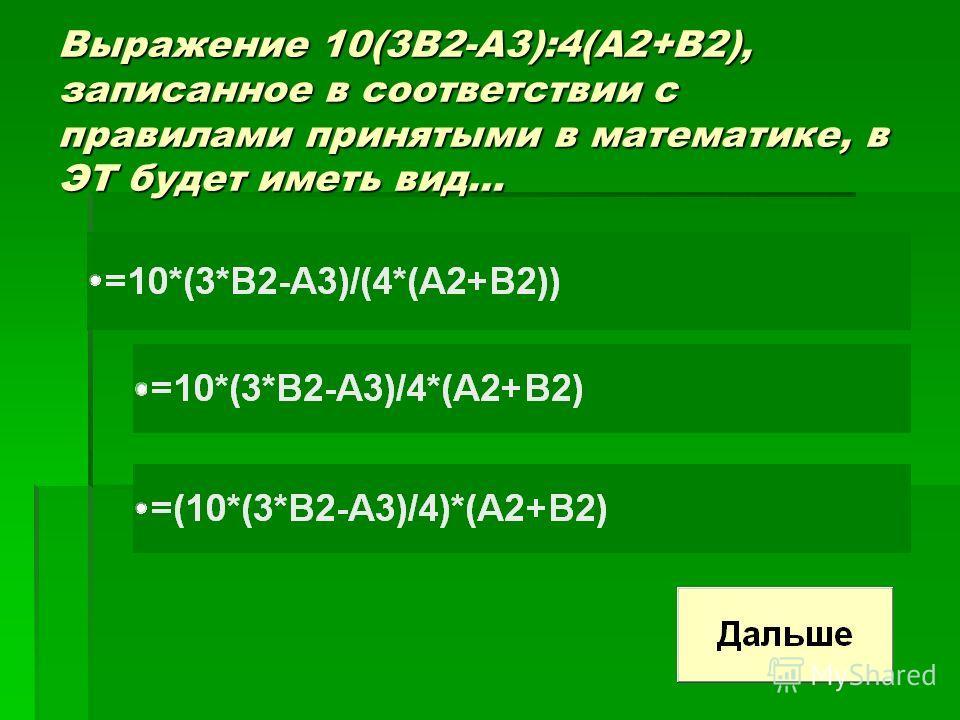 Выражение 10(3В2-А3):4(А2+В2), записанное в соответствии с правилами принятыми в математике, в ЭТ будет иметь вид…
