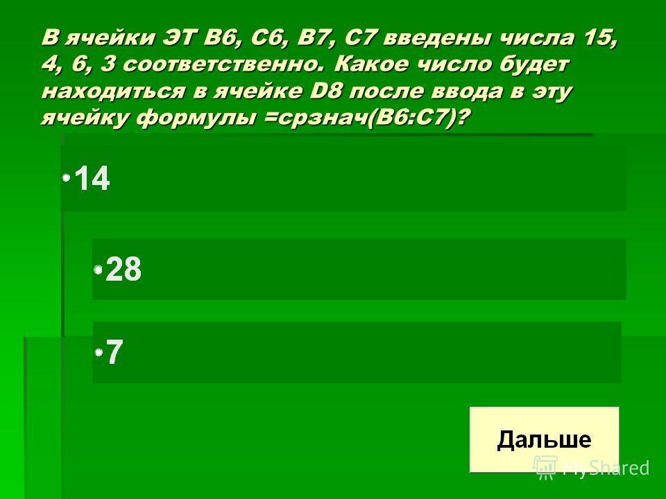 В ячейки ЭТ В6, С6, В7, С7 введены числа 15, 4, 6, 3 соответственно. Какое число будет находиться в ячейке D8 после ввода в эту ячейку формулы =срзнач(В6:С7)?