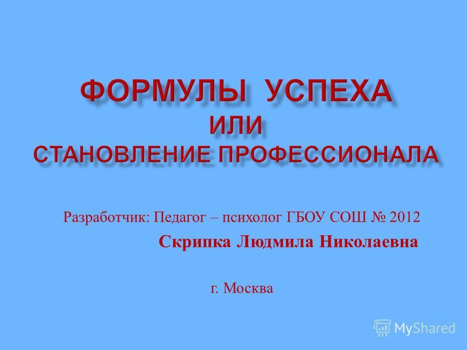 Разработчик : Педагог – психолог ГБОУ СОШ 2012 Скрипка Людмила Николаевна г. Москва