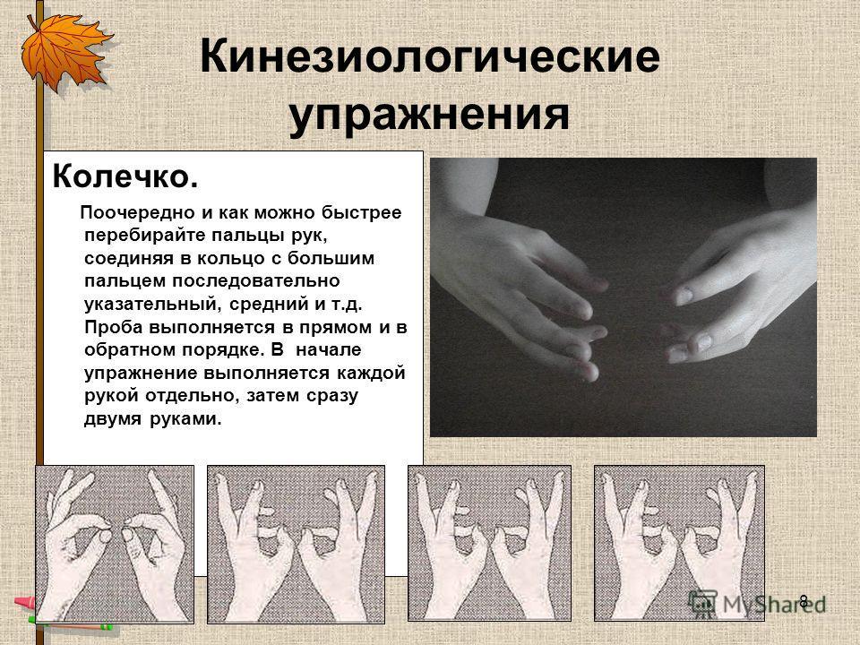 8 Кинезиологические упражнения Колечко. Поочередно и как можно быстрее перебирайте пальцы рук, соединяя в кольцо с большим пальцем последовательно указательный, средний и т.д. Проба выполняется в прямом и в обратном порядке. В начале упражнение выпол
