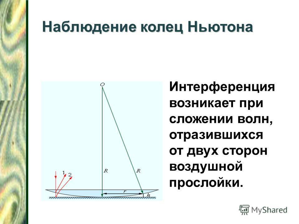 Интерференция возникает при сложении волн, отразившихся от двух сторон воздушной прослойки. Наблюдение колец Ньютона