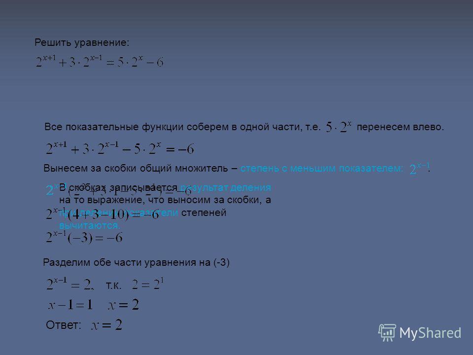 В скобках записывается результат деления на то выражение, что выносим за скобки, а при делении показатели степеней вычитаются. Решить уравнение: Все показательные функции соберем в одной части, т.е. перенесем влево. Вынесем за скобки общий множитель