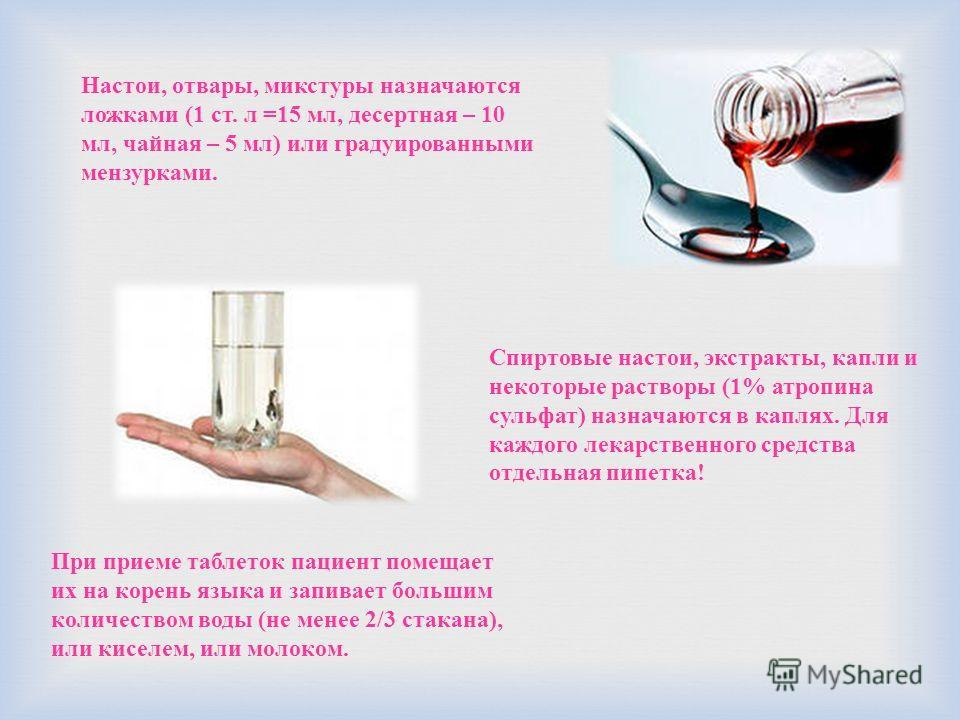 Настои, отвары, микстуры назначаются ложками (1 ст. л =15 мл, десертная – 10 мл, чайная – 5 мл) или градуированными мензурками. Спиртовые настои, экстракты, капли и некоторые растворы (1% атропина сульфат) назначаются в каплях. Для каждого лекарствен