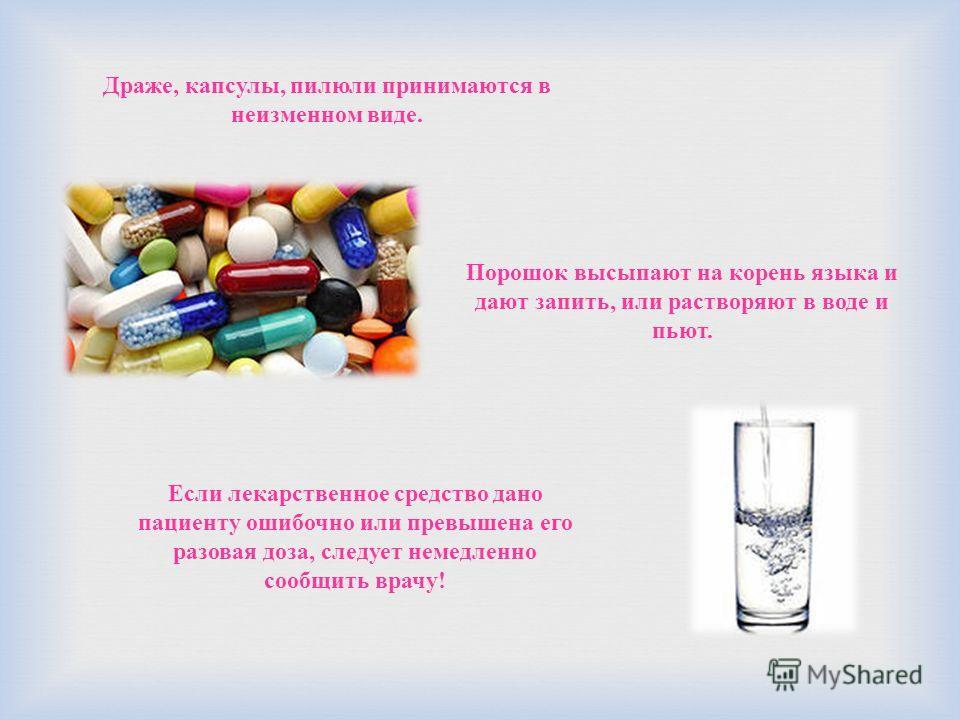 Драже, капсулы, пилюли принимаются в неизменном виде. Порошок высыпают на корень языка и дают запить, или растворяют в воде и пьют. Если лекарственное средство дано пациенту ошибочно или превышена его разовая доза, следует немедленно сообщить врачу!