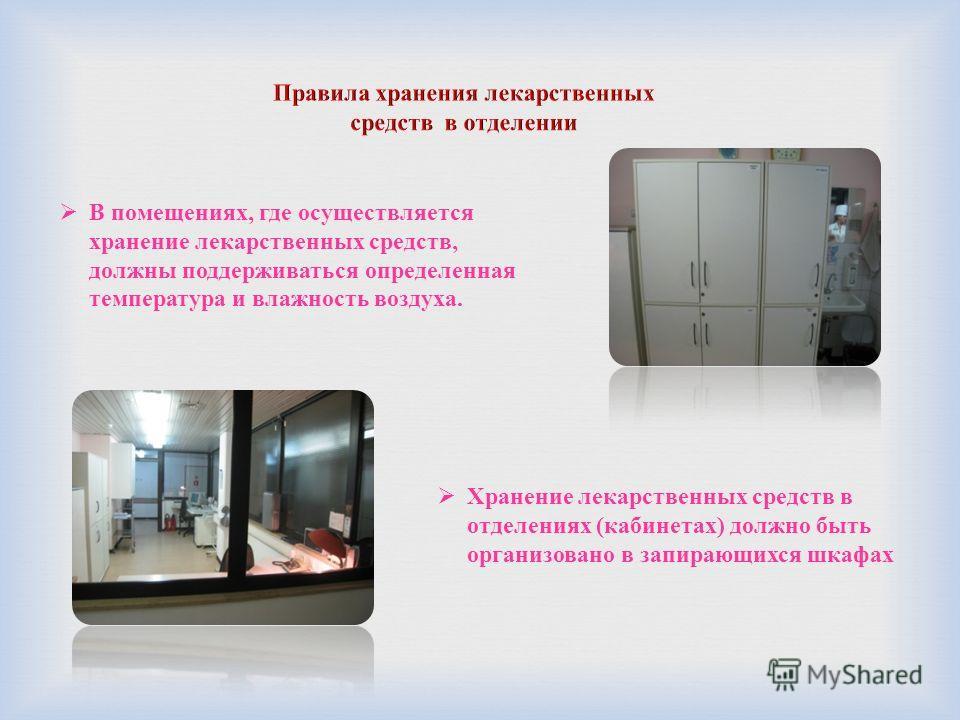 В помещениях, где осуществляется хранение лекарственных средств, должны поддерживаться определенная температура и влажность воздуха. Хранение лекарственных средств в отделениях (кабинетах) должно быть организовано в запирающихся шкафах