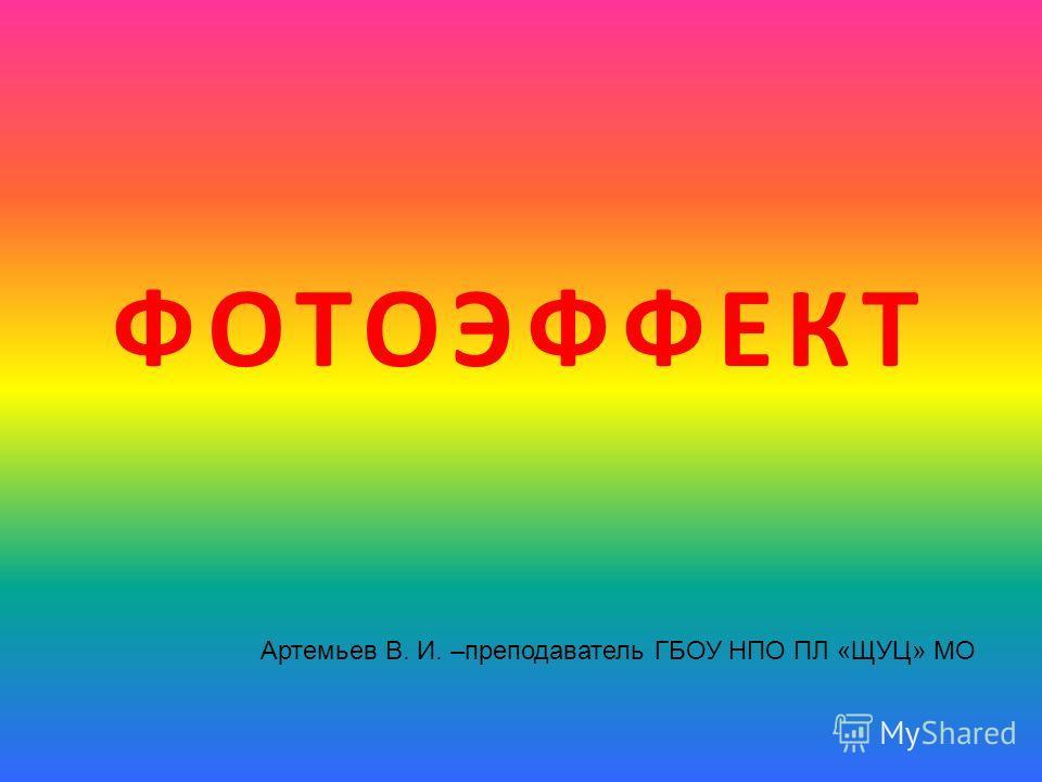 ФОТОЭФФЕКТ Артемьев В. И. –преподаватель ГБОУ НПО ПЛ «ЩУЦ» МО