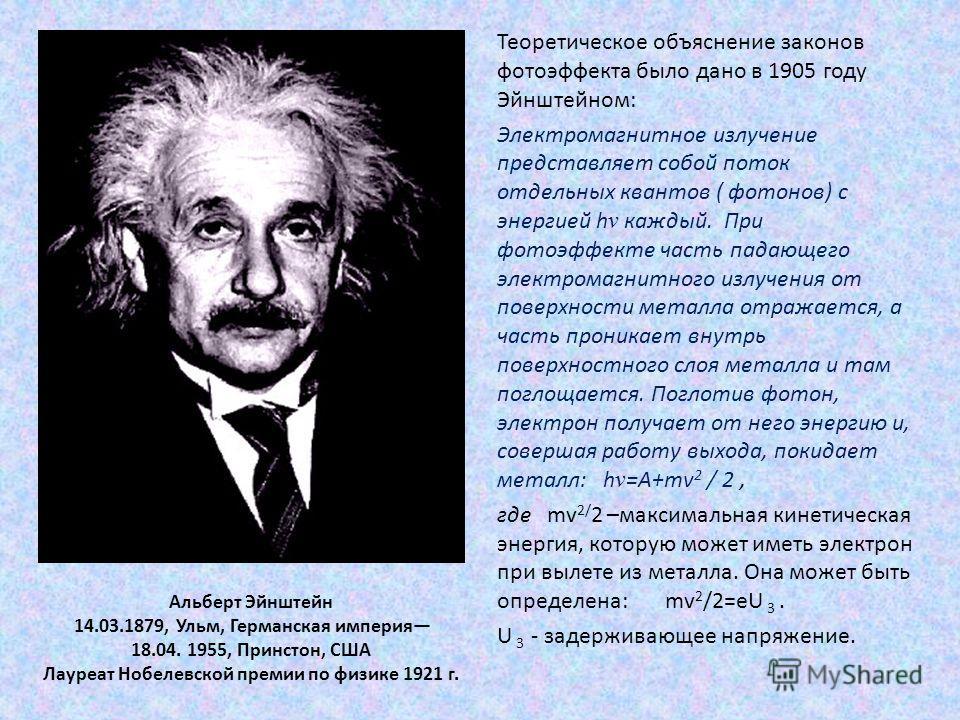 Альберт Эйнштейн 14.03.1879, Ульм, Германская империя 18.04. 1955, Принстон, США Лауреат Нобелевской премии по физике 1921 г. Теоретическое объяснение законов фотоэффекта было дано в 1905 году Эйнштейном: Электромагнитное излучение представляет собой
