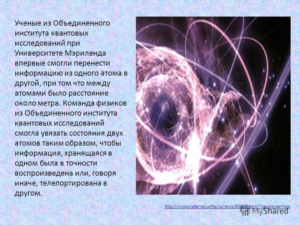 Ученые из Объединенного института квантовых исследований при Университете Мэриленда впервые смогли перенести информацию из одного атома в другой, при том что между атомами было расстояние около метра. Команда физиков из Объединенного института кванто