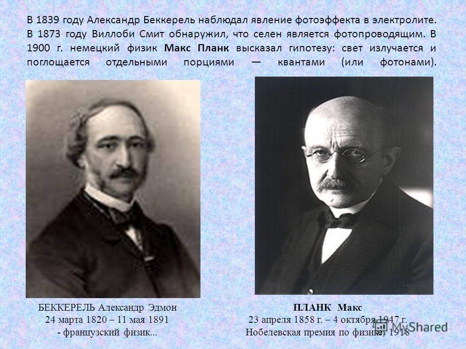 В 1839 году Александр Беккерель наблюдал явление фотоэффекта в электролите. В 1873 году Виллоби Смит обнаружил, что селен является фотопроводящим. В 1900 г. немецкий физик Макс Планк высказал гипотезу: свет излучается и поглощается отдельными порциям