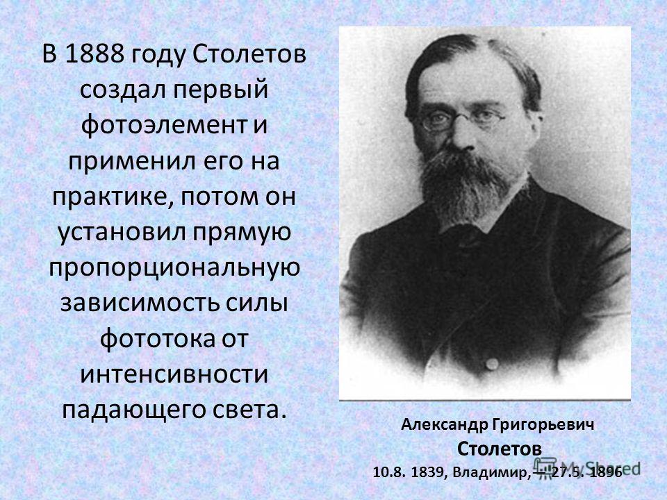 Александр Григорьевич Столетов 10.8. 1839, Владимир, 27.5. 1896 В 1888 году Столетов создал первый фотоэлемент и применил его на практике, потом он установил прямую пропорциональную зависимость силы фототока от интенсивности падающего света.