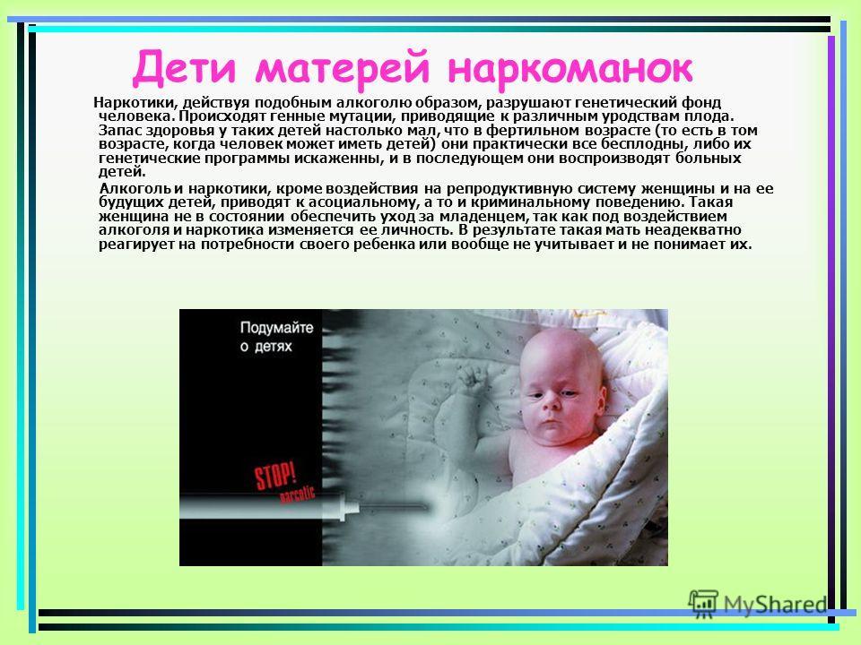 Дети матерей наркоманок Наркотики, действуя подобным алкоголю образом, разрушают генетический фонд человека. Происходят генные мутации, приводящие к различным уродствам плода. Запас здоровья у таких детей настолько мал, что в фертильном возрасте (то