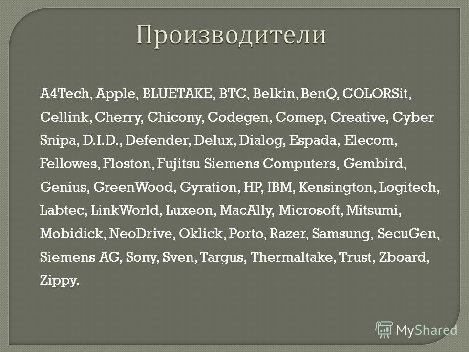 A4Tech, Apple, BLUETAKE, BTC, Belkin, BenQ, COLORSit, Cellink, Cherry, Chicony, Codegen, Comep, Creative, Cyber Snipa, D.I.D., Defender, Delux, Dialog, Espada, Elecom, Fellowes, Floston, Fujitsu Siemens Computers, Gembird, Genius, GreenWood, Gyration