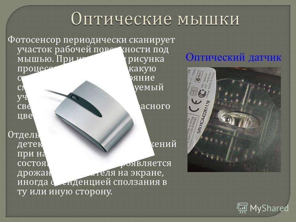 Фотосенсор периодически сканирует участок рабочей поверхности под мышью. При изменении рисунка процессор определяет, в какую сторону и на какое расстояние сместилась мышь. Сканируемый участок подсвечивается светодиодом ( обычно красного цвета ) под к