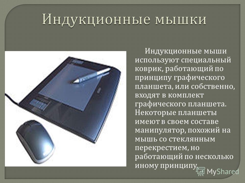 Индукционные мыши используют специальный коврик, работающий по принципу графического планшета, или собственно, входят в комплект графического планшета. Некоторые планшеты имеют в своем составе манипулятор, похожий на мышь со стеклянным перекрестием,